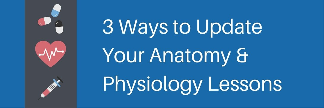 3 Ways to Update Your Anatomy and Physiology Lesson Plans