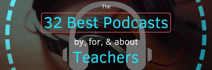 The 32 Best Podcasts by Teachers, for Teachers, & about Teachers
