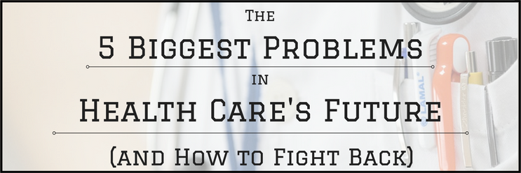 The 5 Biggest Problems in Health Care's Future (and How to Fight Back)