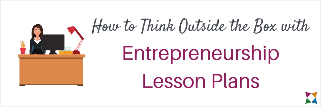 How To Think Outside the Box with Your Entrepreneurship Lesson Plans