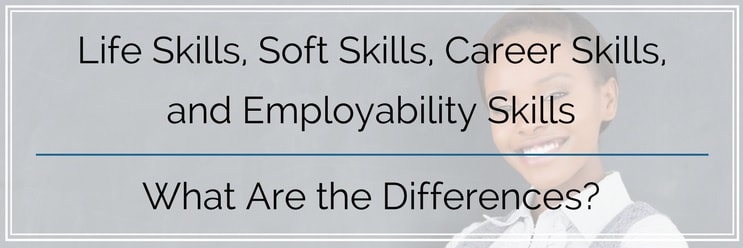Life Skills vs. Soft Skills vs. Career Skills vs. Employability Skills — What Are the Differences?
