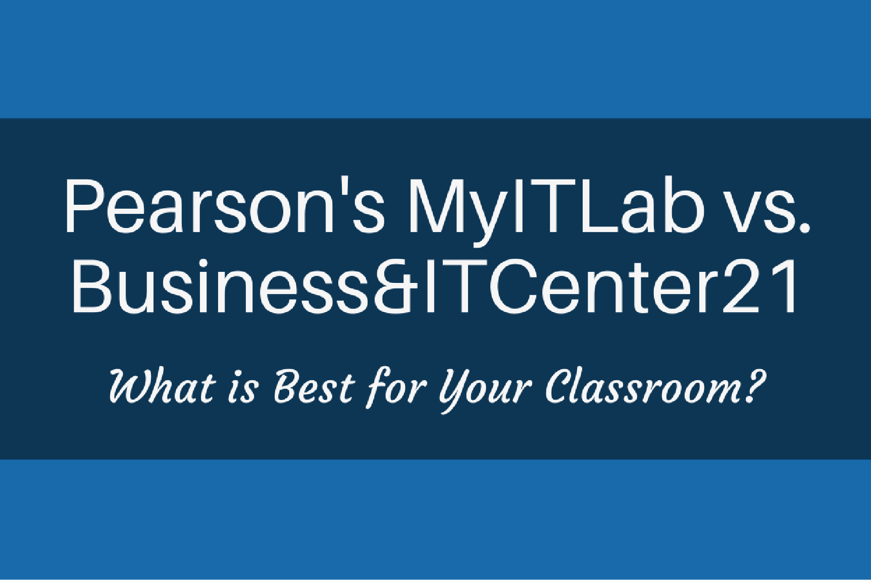 Pearson IT Lab vs. Business&ITCenter21: What is Best for Your Classroom?